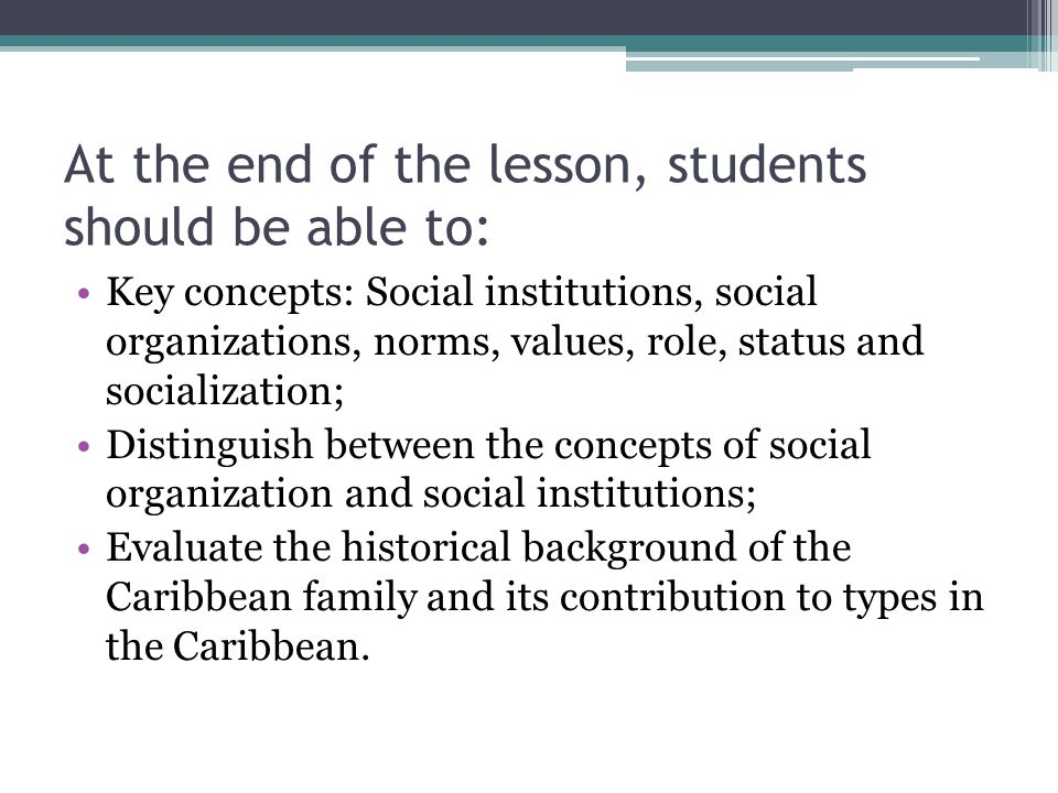 At the end of the lesson, students should be able to: Key concepts: Social institutions, social organizations, norms, values, role, status and socialization; Distinguish between the concepts of social organization and social institutions; Evaluate the historical background of the Caribbean family and its contribution to types in the Caribbean.