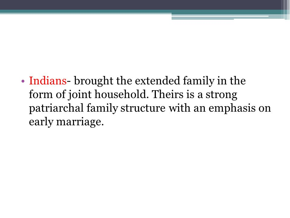 Indians- brought the extended family in the form of joint household.