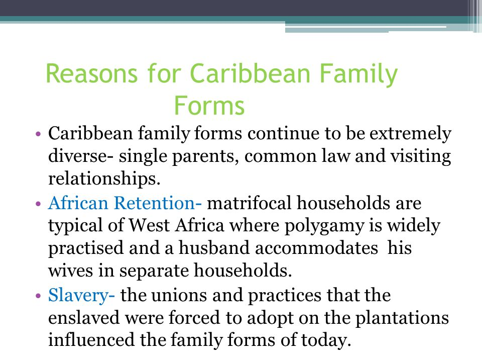Reasons for Caribbean Family Forms Caribbean family forms continue to be extremely diverse- single parents, common law and visiting relationships.