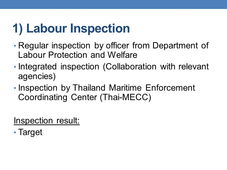 1) Labour Inspection Regular inspection by officer from Department of Labour Protection and Welfare Integrated inspection (Collaboration with relevant agencies) Inspection by Thailand Maritime Enforcement Coordinating Center (Thai-MECC) Inspection result: Target