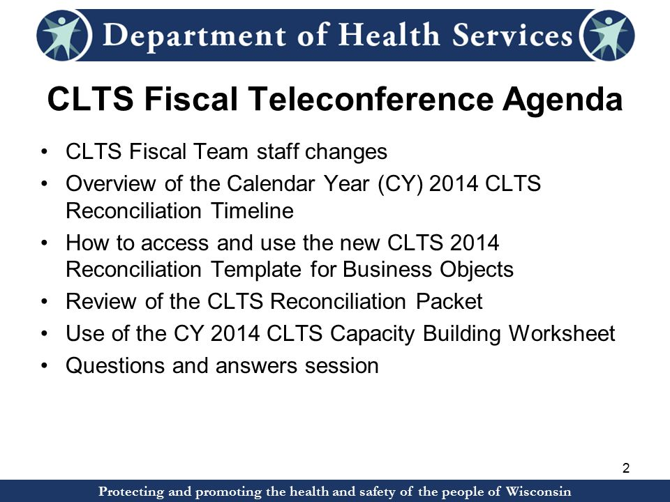 Protecting and promoting the health and safety of the people of Wisconsin CLTS Fiscal Teleconference Agenda CLTS Fiscal Team staff changes Overview of the Calendar Year (CY) 2014 CLTS Reconciliation Timeline How to access and use the new CLTS 2014 Reconciliation Template for Business Objects Review of the CLTS Reconciliation Packet Use of the CY 2014 CLTS Capacity Building Worksheet Questions and answers session 2 Protecting and promoting the health and safety of the people of Wisconsin