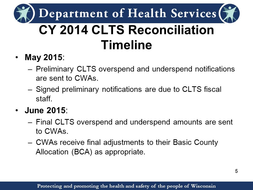 Protecting and promoting the health and safety of the people of Wisconsin CY 2014 CLTS Reconciliation Timeline May 2015: –Preliminary CLTS overspend and underspend notifications are sent to CWAs.