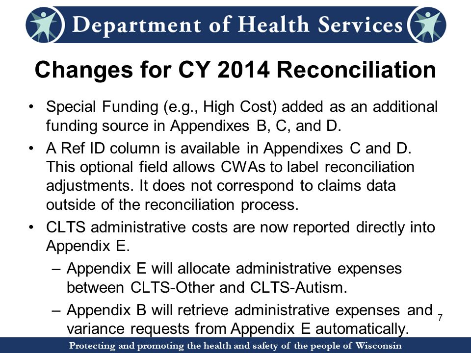 Protecting and promoting the health and safety of the people of Wisconsin Changes for CY 2014 Reconciliation Special Funding (e.g., High Cost) added as an additional funding source in Appendixes B, C, and D.