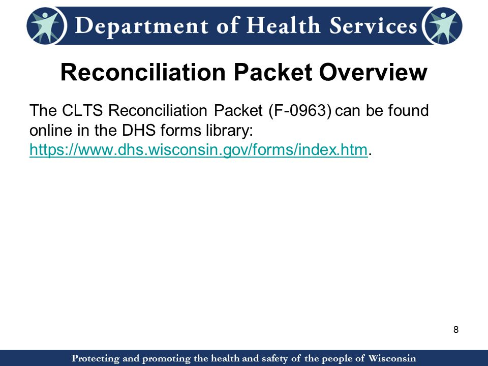 Protecting and promoting the health and safety of the people of Wisconsin Reconciliation Packet Overview The CLTS Reconciliation Packet (F-0963) can be found online in the DHS forms library: https://www.dhs.wisconsin.gov/forms/index.htm.