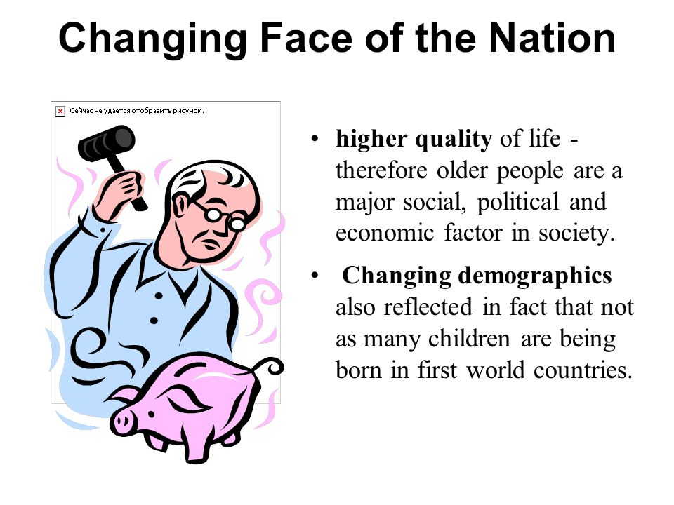 Changing Face of the Nation higher quality of life - therefore older people are a major social, political and economic factor in society.