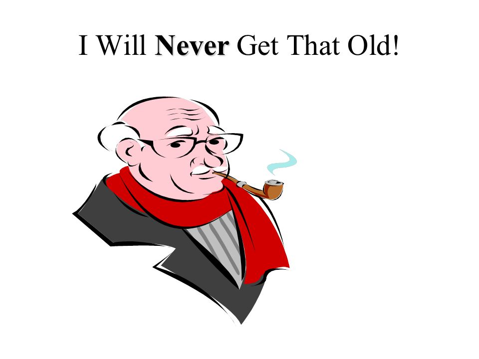 Never I Will Never Get That Old!