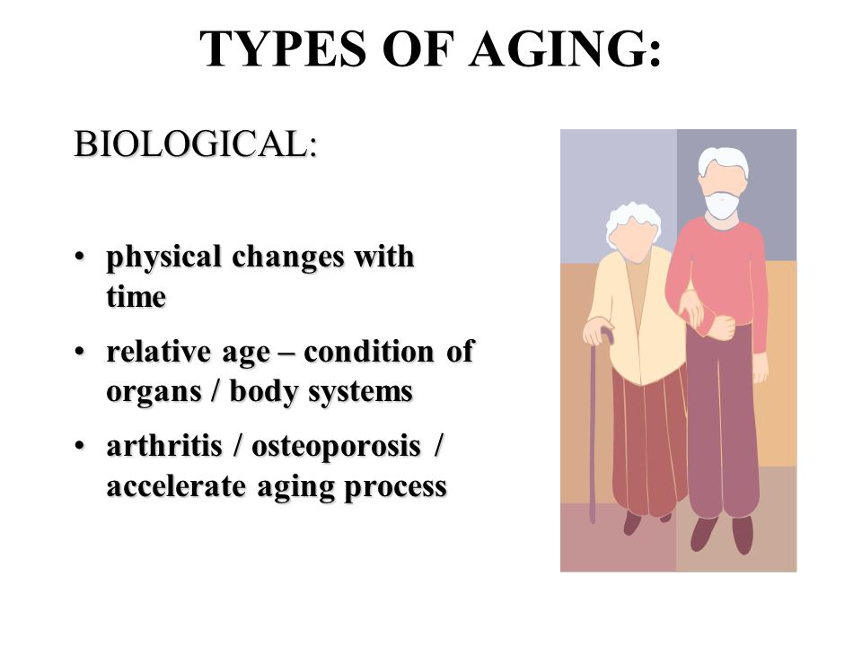 TYPES OF AGING: BIOLOGICAL: physical changes with timephysical changes with time relative age – condition of organs / body systemsrelative age – condition of organs / body systems arthritis / osteoporosis / accelerate aging processarthritis / osteoporosis / accelerate aging process