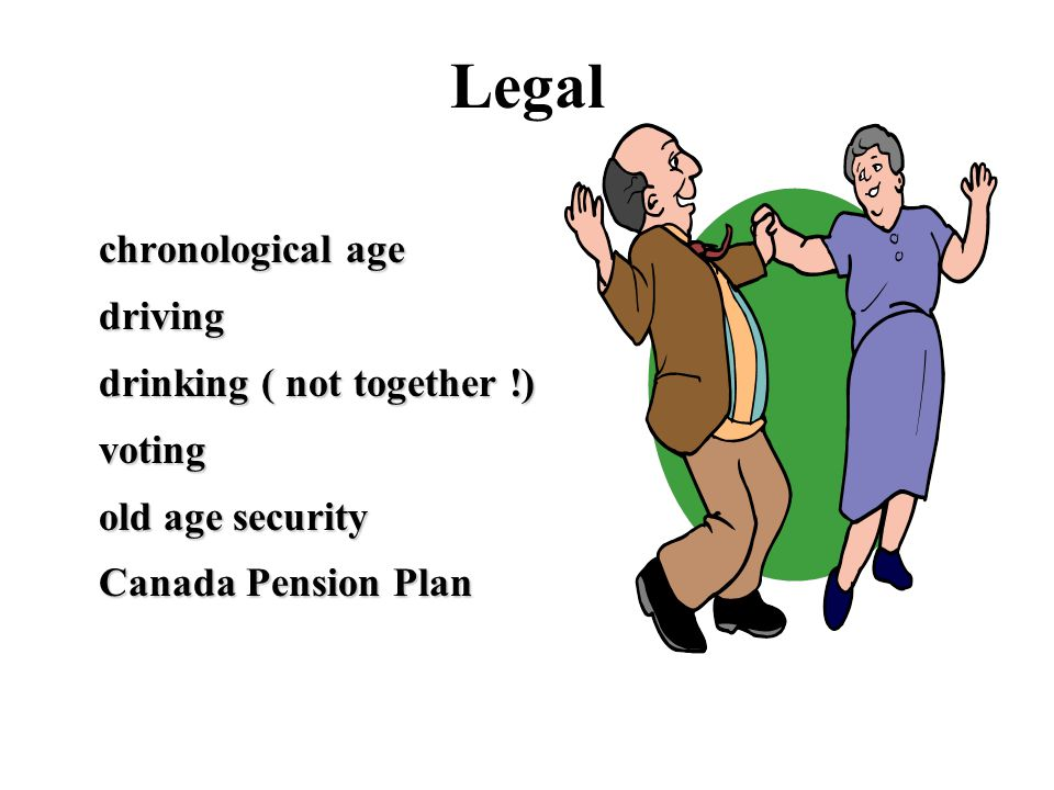 Legal chronological age driving drinking ( not together !) voting old age security Canada Pension Plan