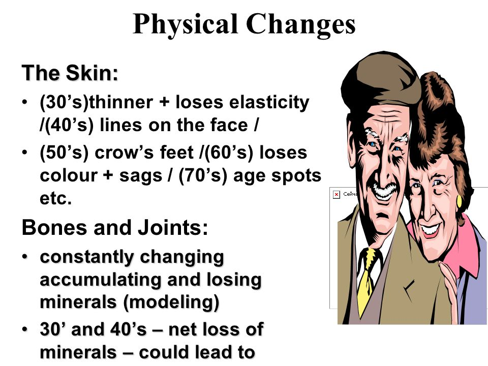Physical Changes The Skin: (30's)thinner + loses elasticity /(40's) lines on the face / (50's) crow's feet /(60's) loses colour + sags / (70's) age spots etc.