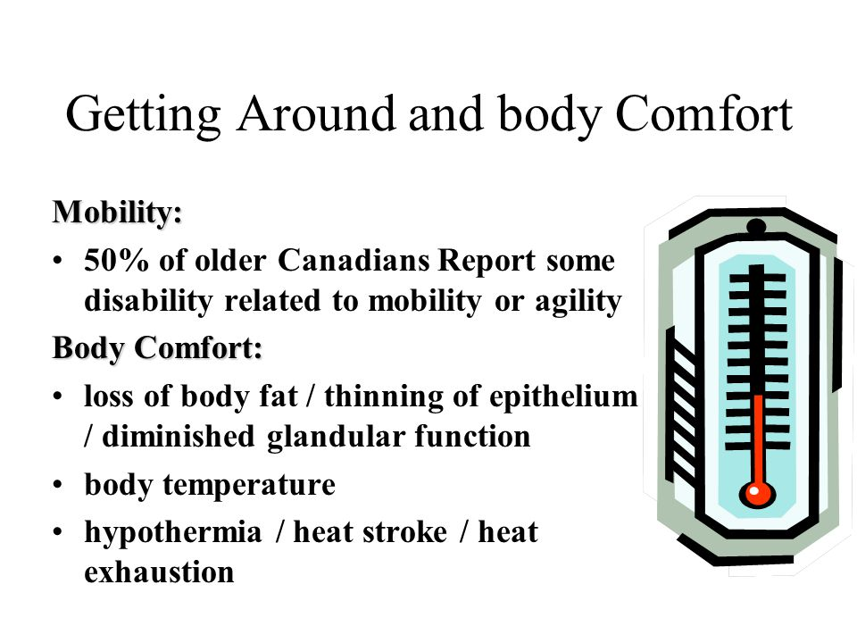 Getting Around and body Comfort Mobility: 50% of older Canadians Report some disability related to mobility or agility Body Comfort: loss of body fat / thinning of epithelium / diminished glandular function body temperature hypothermia / heat stroke / heat exhaustion
