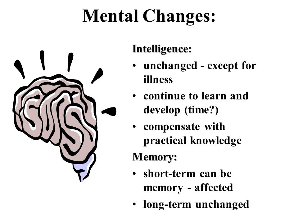 Mental Changes:Intelligence: unchanged - except for illness continue to learn and develop (time ) compensate with practical knowledgeMemory: short-term can be memory - affected long-term unchanged