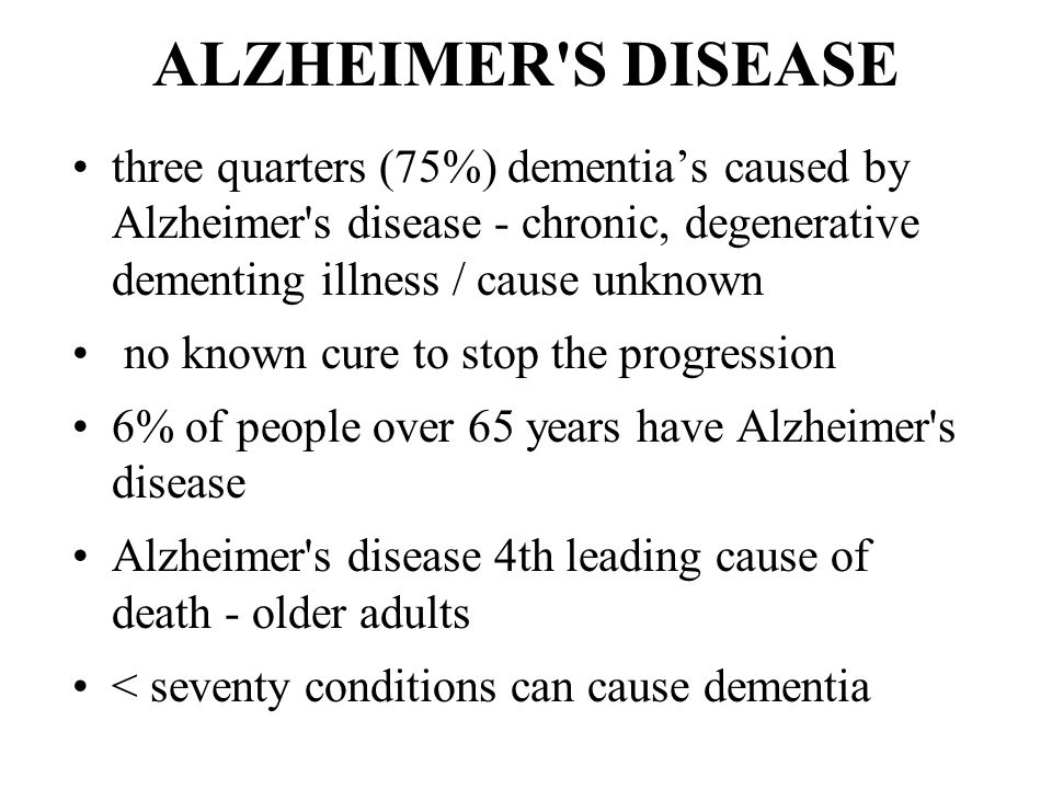 ALZHEIMER S DISEASE three quarters (75%) dementia's caused by Alzheimer s disease - chronic, degenerative dementing illness / cause unknown no known cure to stop the progression 6% of people over 65 years have Alzheimer s disease Alzheimer s disease 4th leading cause of death - older adults < seventy conditions can cause dementia