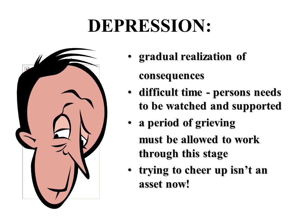 DEPRESSION: gradual realization ofgradual realization ofconsequences difficult time - persons needs to be watched and supporteddifficult time - persons needs to be watched and supported a period of grievinga period of grieving must be allowed to work through this stage trying to cheer up isn't an asset now!trying to cheer up isn't an asset now!