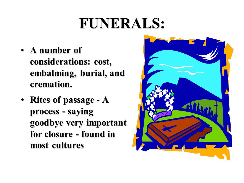 FUNERALS: A number of considerations: cost, embalming, burial, and cremation.A number of considerations: cost, embalming, burial, and cremation.