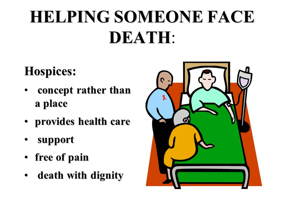 HELPING SOMEONE FACE DEATH HELPING SOMEONE FACE DEATH: Hospices: concept rather than a place provides health careprovides health care support support free of painfree of pain death with dignity death with dignity