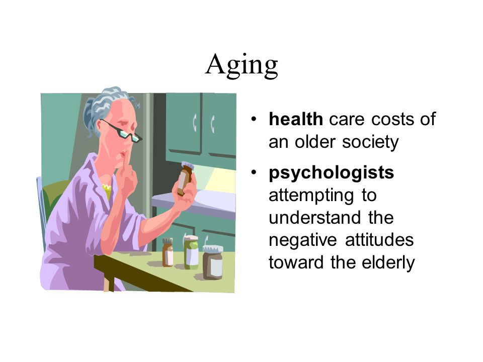 Aging health care costs of an older society psychologists attempting to understand the negative attitudes toward the elderly