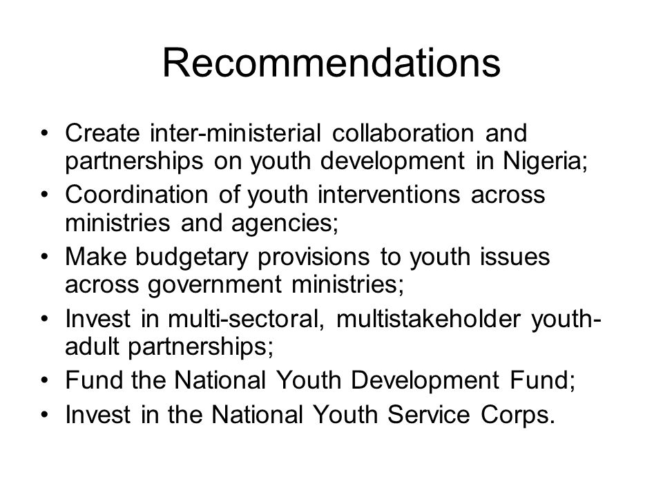 Recommendations Create inter-ministerial collaboration and partnerships on youth development in Nigeria; Coordination of youth interventions across ministries and agencies; Make budgetary provisions to youth issues across government ministries; Invest in multi-sectoral, multistakeholder youth- adult partnerships; Fund the National Youth Development Fund; Invest in the National Youth Service Corps.