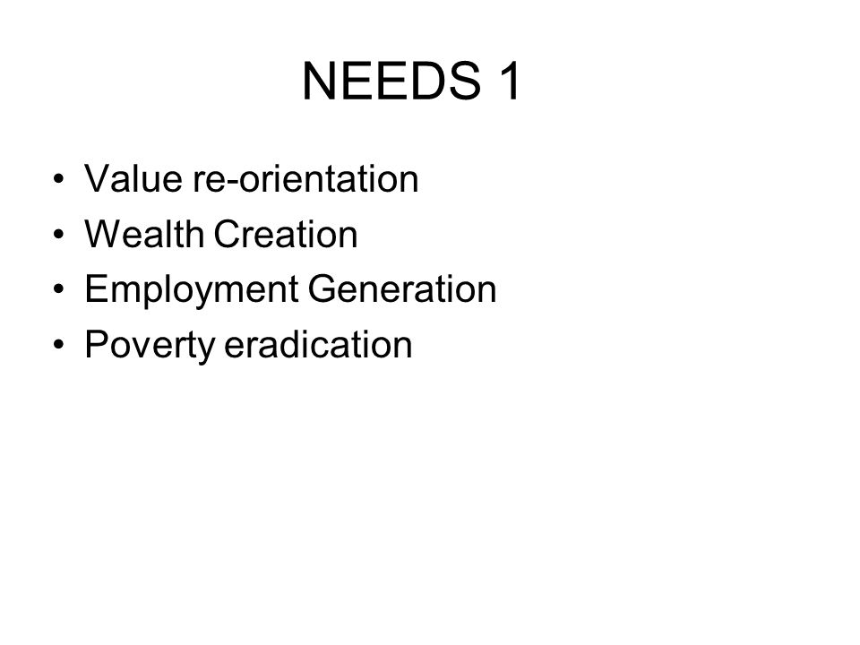 NEEDS 1 Value re-orientation Wealth Creation Employment Generation Poverty eradication