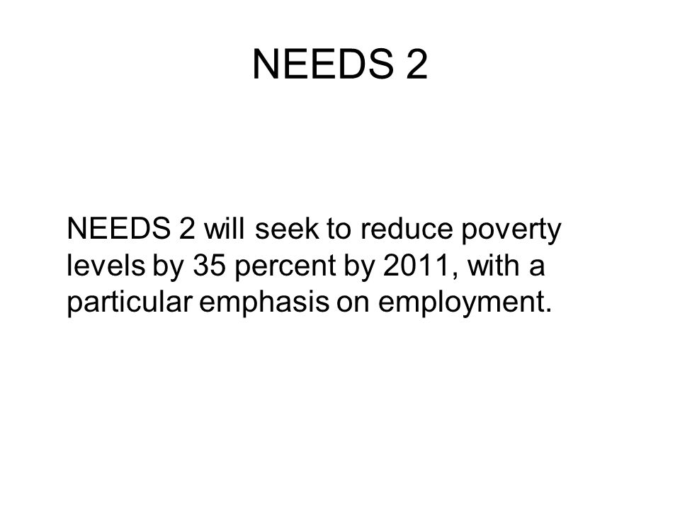 NEEDS 2 NEEDS 2 will seek to reduce poverty levels by 35 percent by 2011, with a particular emphasis on employment.