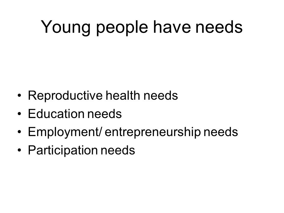 Young people have needs Reproductive health needs Education needs Employment/ entrepreneurship needs Participation needs