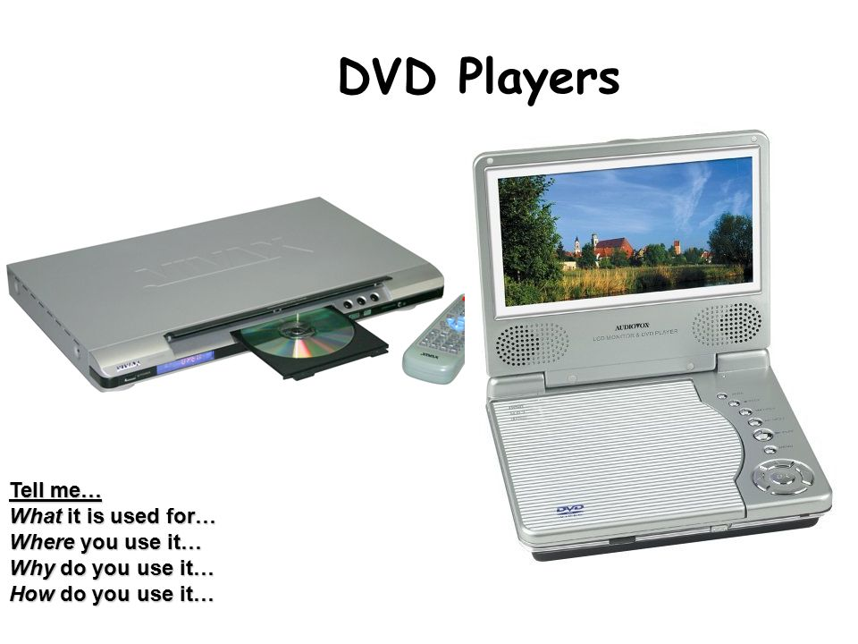 DVD Players Tell me… What it is used for… Where you use it… Why do you use it… How do you use it…