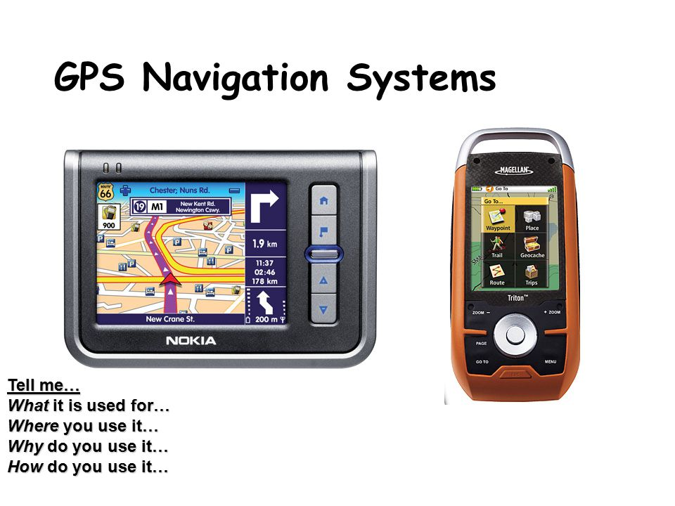 GPS Navigation Systems Tell me… What it is used for… Where you use it… Why do you use it… How do you use it…