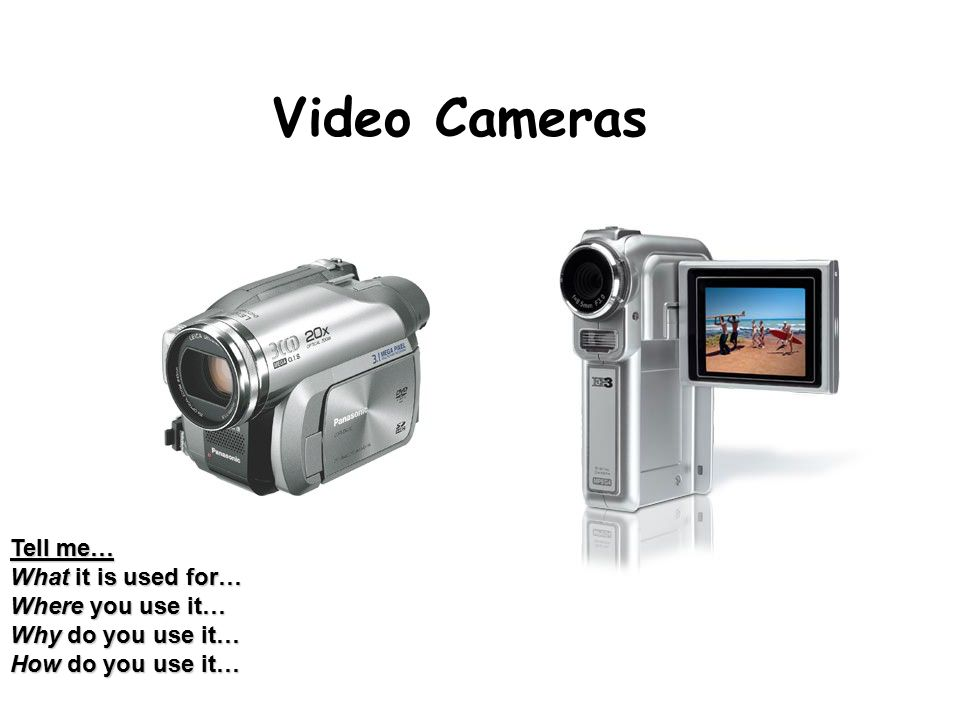 Video Cameras Tell me… What it is used for… Where you use it… Why do you use it… How do you use it…