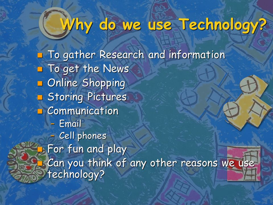 Why do we use Technology.