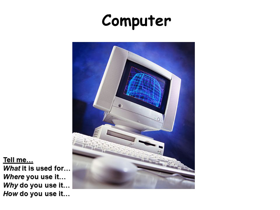 Computer Tell me… What it is used for… Where you use it… Why do you use it… How do you use it…