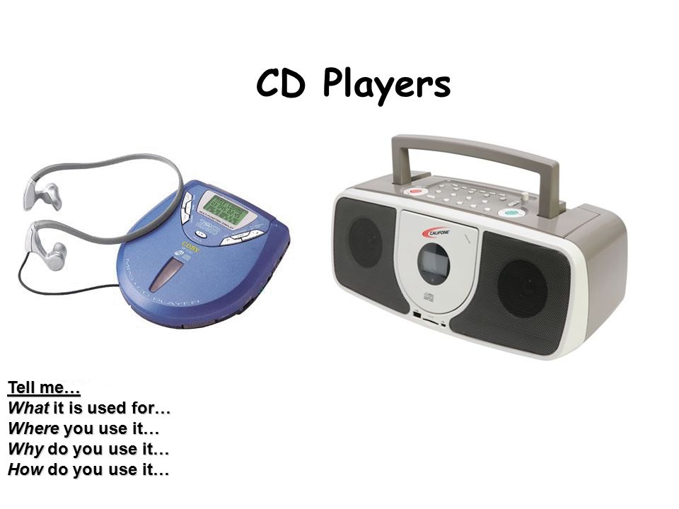 CD Players Tell me… What it is used for… Where you use it… Why do you use it… How do you use it…