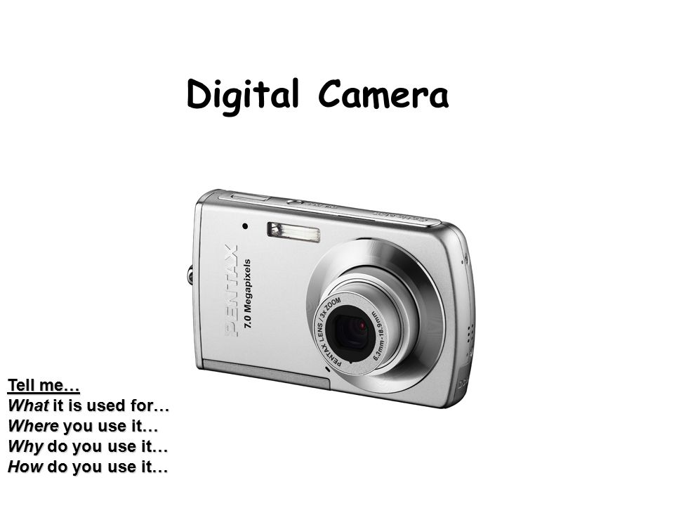 Digital Camera Tell me… What it is used for… Where you use it… Why do you use it… How do you use it…