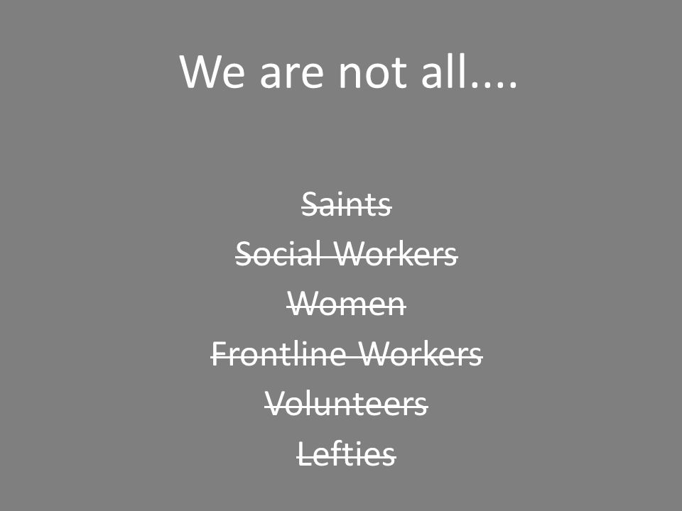 We are not all.... Saints Social Workers Women Frontline Workers Volunteers Lefties