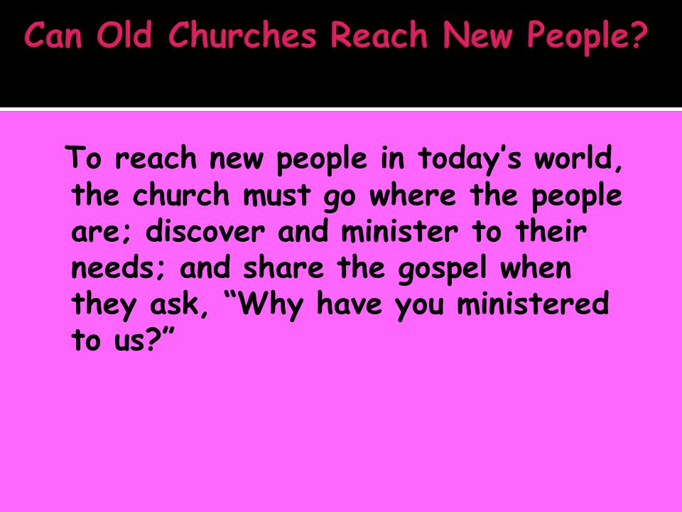 To reach new people in today's world, the church must go where the people are; discover and minister to their needs; and share the gospel when they ask, Why have you ministered to us