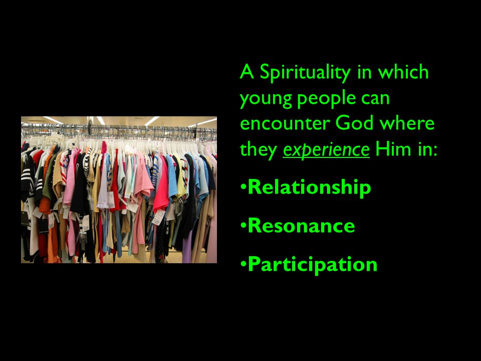 A Spirituality in which young people can encounter God where they experience Him in: Relationship Resonance Participation