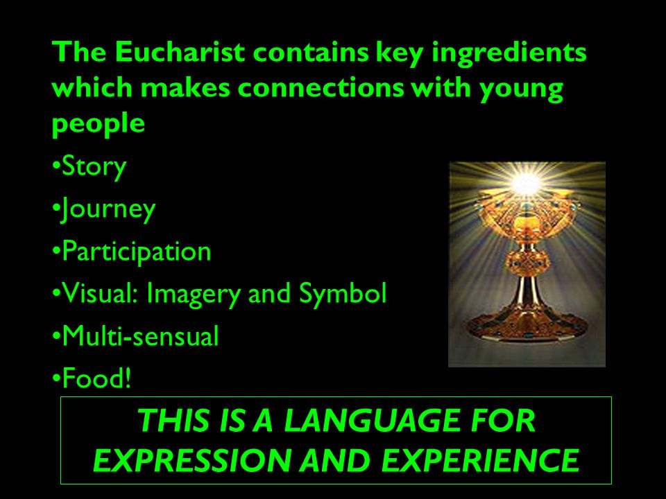 The Eucharist contains key ingredients which makes connections with young people Story Journey Participation Visual: Imagery and Symbol Multi-sensual Food.