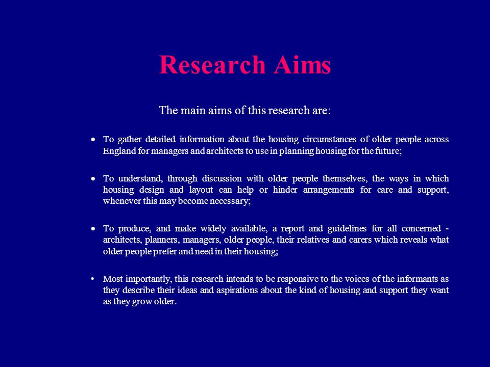 Research Aims The main aims of this research are:  To gather detailed information about the housing circumstances of older people across England for managers and architects to use in planning housing for the future;  To understand, through discussion with older people themselves, the ways in which housing design and layout can help or hinder arrangements for care and support, whenever this may become necessary;  To produce, and make widely available, a report and guidelines for all concerned - architects, planners, managers, older people, their relatives and carers which reveals what older people prefer and need in their housing; Most importantly, this research intends to be responsive to the voices of the informants as they describe their ideas and aspirations about the kind of housing and support they want as they grow older.