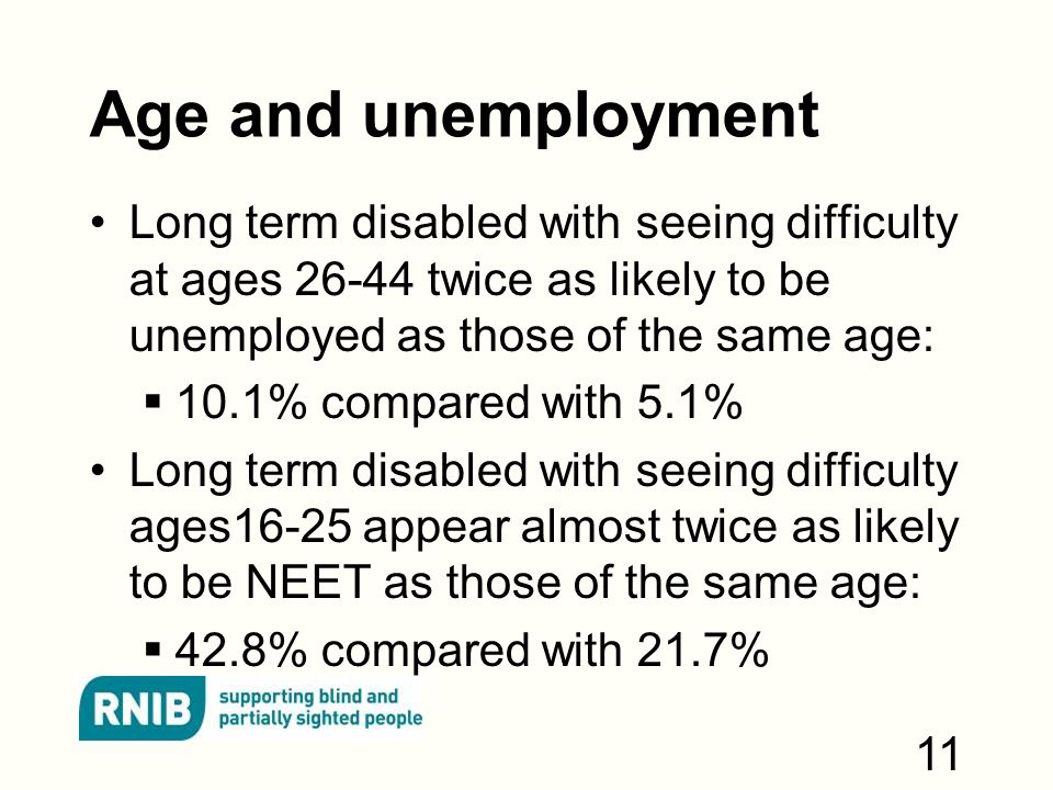 Age and unemployment Long term disabled with seeing difficulty at ages twice as likely to be unemployed as those of the same age:  10.1% compared with 5.1% Long term disabled with seeing difficulty ages16-25 appear almost twice as likely to be NEET as those of the same age:  42.8% compared with 21.7% 11