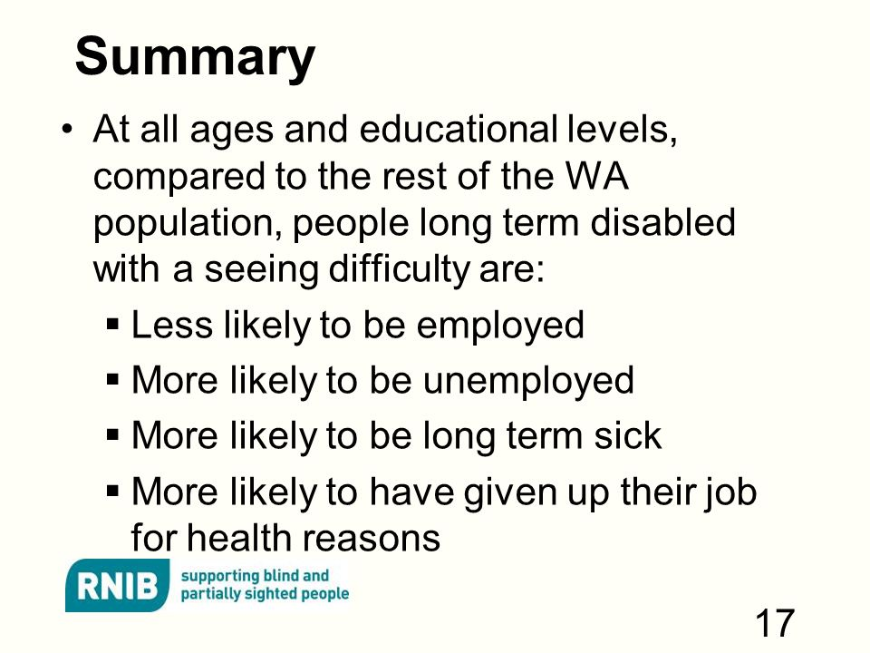 Summary At all ages and educational levels, compared to the rest of the WA population, people long term disabled with a seeing difficulty are:  Less likely to be employed  More likely to be unemployed  More likely to be long term sick  More likely to have given up their job for health reasons 17