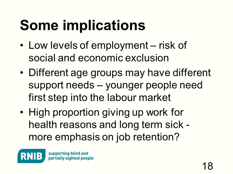 Some implications Low levels of employment – risk of social and economic exclusion Different age groups may have different support needs – younger people need first step into the labour market High proportion giving up work for health reasons and long term sick - more emphasis on job retention.
