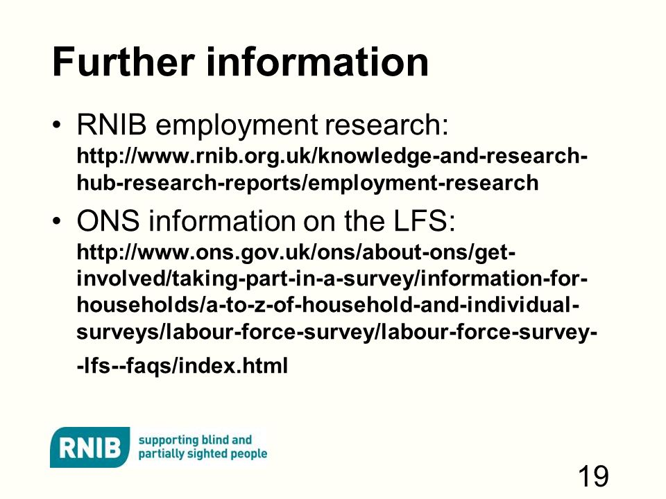 Further information RNIB employment research:   hub-research-reports/employment-research ONS information on the LFS:   involved/taking-part-in-a-survey/information-for- households/a-to-z-of-household-and-individual- surveys/labour-force-survey/labour-force-survey- -lfs--faqs/index.html 19