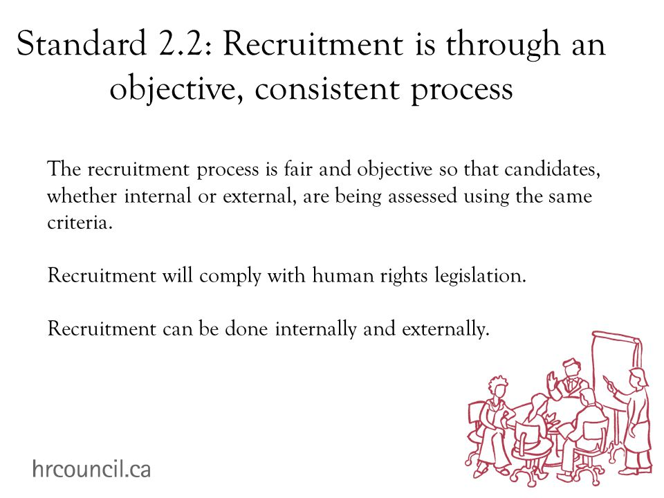 Standard 2.2: Recruitment is through an objective, consistent process The recruitment process is fair and objective so that candidates, whether internal or external, are being assessed using the same criteria.