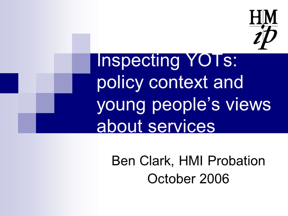Inspecting YOTs: policy context and young people's views about services Ben Clark, HMI Probation October 2006