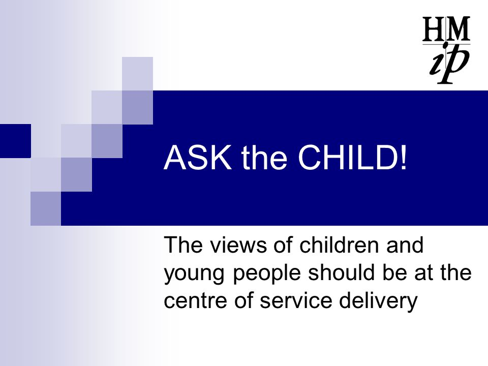 ASK the CHILD! The views of children and young people should be at the centre of service delivery