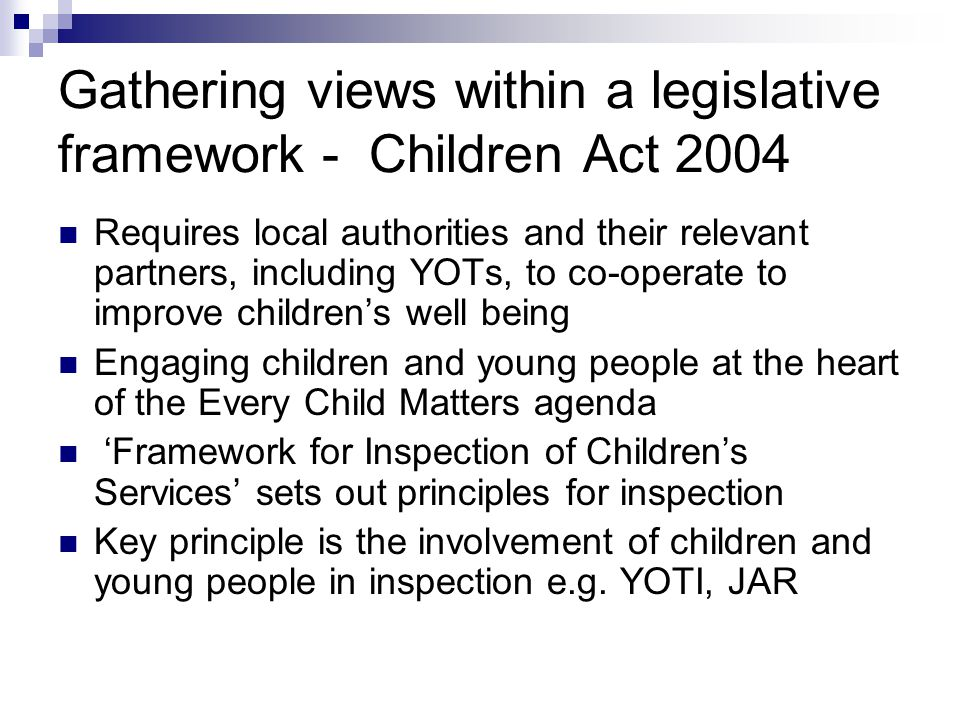 Gathering views within a legislative framework - Children Act 2004 Requires local authorities and their relevant partners, including YOTs, to co-operate to improve children's well being Engaging children and young people at the heart of the Every Child Matters agenda 'Framework for Inspection of Children's Services' sets out principles for inspection Key principle is the involvement of children and young people in inspection e.g.