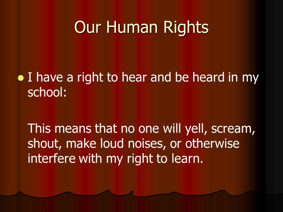 Our Human Rights I have a right to hear and be heard in my school: This means that no one will yell, scream, shout, make loud noises, or otherwise interfere with my right to learn.