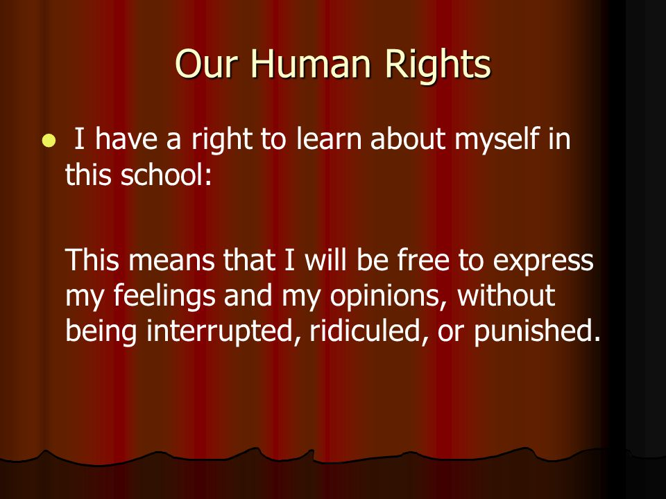 Our Human Rights I have a right to learn about myself in this school: This means that I will be free to express my feelings and my opinions, without being interrupted, ridiculed, or punished.