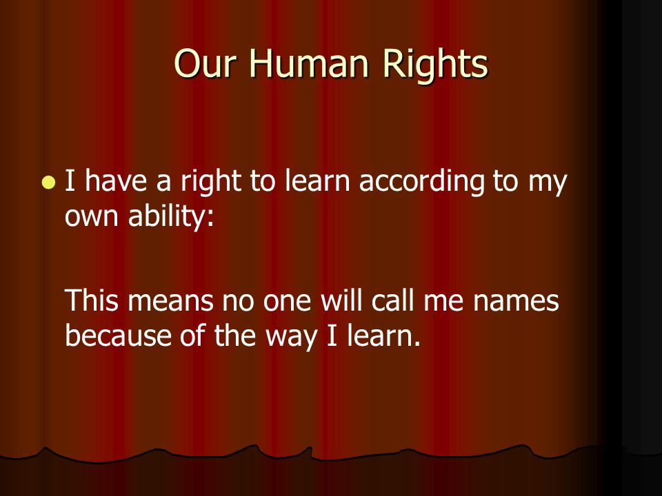 Our Human Rights I have a right to learn according to my own ability: This means no one will call me names because of the way I learn.
