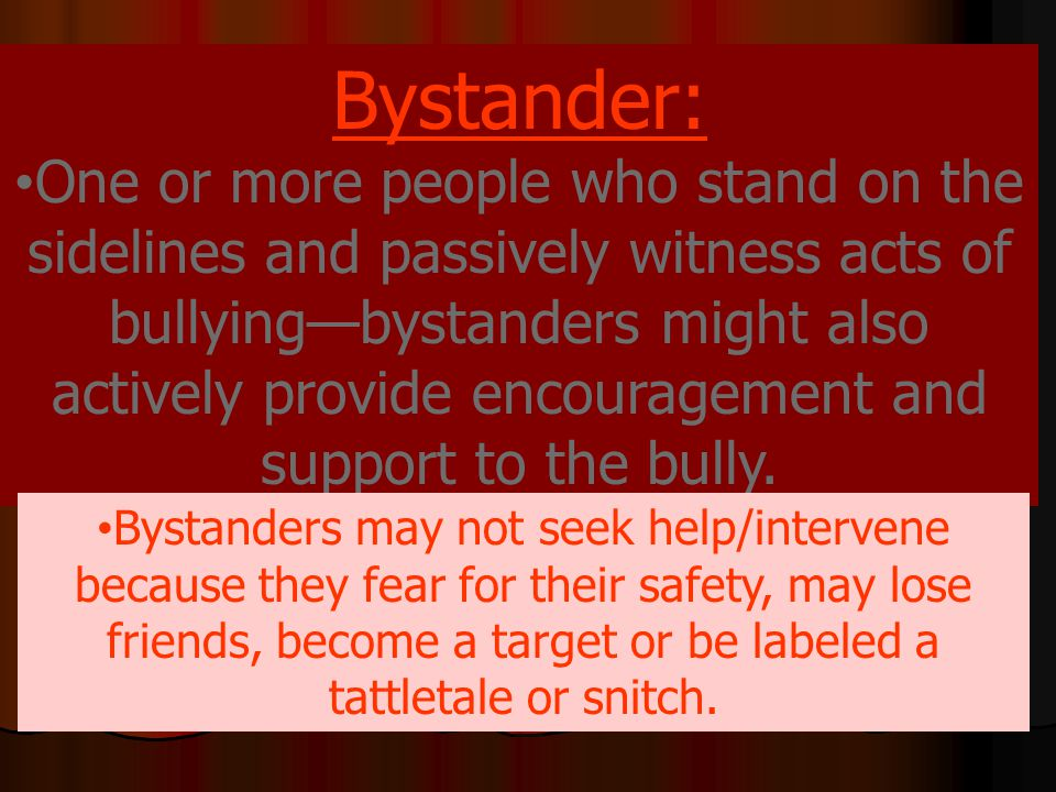 Bystander: One or more people who stand on the sidelines and passively witness acts of bullying—bystanders might also actively provide encouragement and support to the bully.