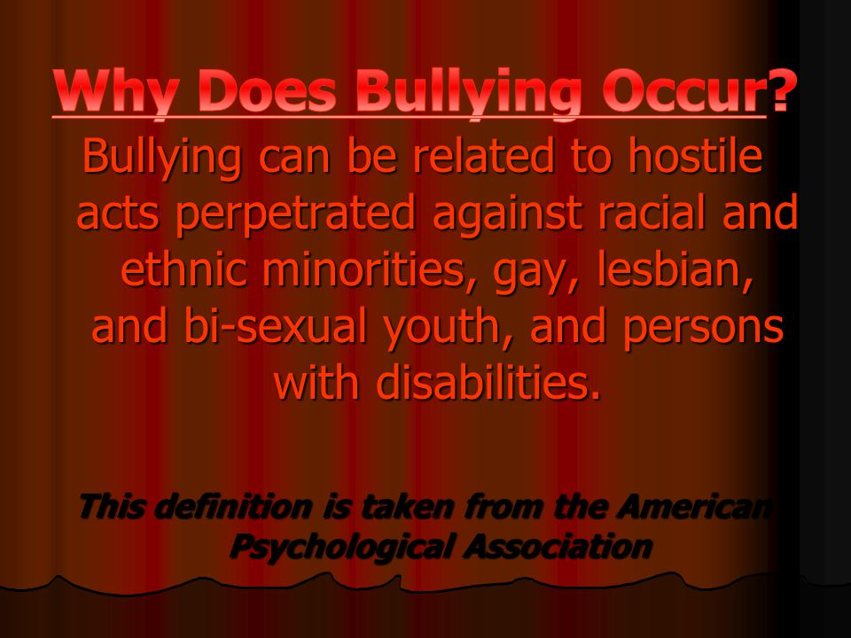 Bullying can be related to hostile acts perpetrated against racial and ethnic minorities, gay, lesbian, and bi-sexual youth, and persons with disabilities.