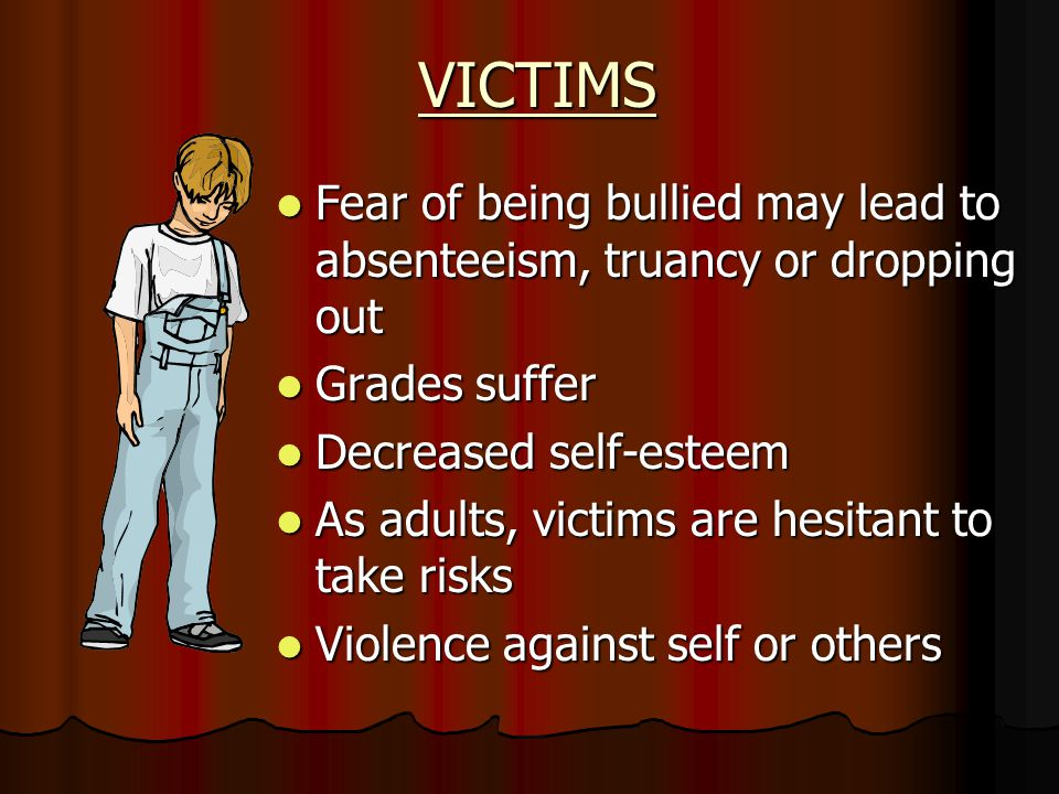 VICTIMS Fear of being bullied may lead to absenteeism, truancy or dropping out Fear of being bullied may lead to absenteeism, truancy or dropping out Grades suffer Grades suffer Decreased self-esteem Decreased self-esteem As adults, victims are hesitant to take risks As adults, victims are hesitant to take risks Violence against self or others Violence against self or others